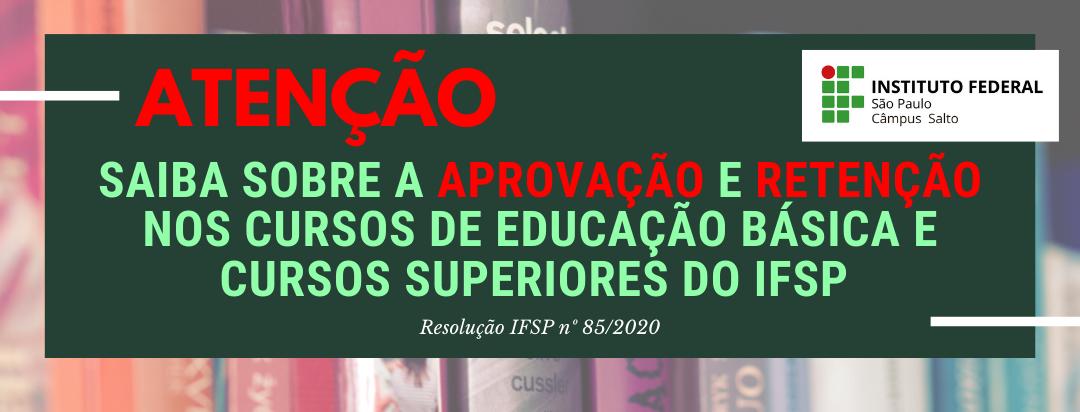 SAIBA SOBRE A APROVAÇÃO E RETENÇÃO NOS CURSOS DE EDUCAÇÃO BÁSICA E CURSOS SUPERIORES DO IFSP – RESOLUÇÃO IFSP Nº 85/2020